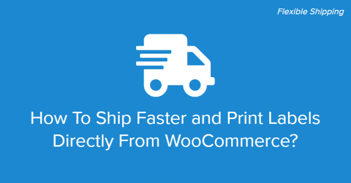 How To Ship Faster and Print Labels Directly From WooCommerce Flexible Shipping Connect
